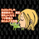 DaiGoさんの腹筋割れて、美肌、頭もよくなる!プチ断食の知られざる効果とは
