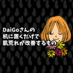 DaiGoさんの机に置くだけで肌荒れが改善するもの