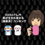 DaiGoさんの肌が生まれ変わる【美肌茶】ランキング