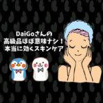 DaiGoさんの高級品ほぼ意味ナシ!本当に効くスキンケア