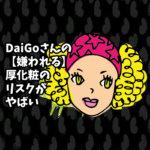 DaiGoさんの【嫌われる】厚化粧のリスクがやばい