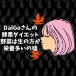 DaiGoさんの【酵素ダイエットの嘘】野菜は生の方が栄養多いの嘘