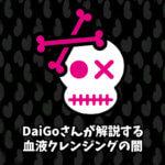 DaiGoさんが解説する血液クレンジングの闇!