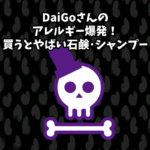 DaiGoさんのアレルギー爆発!買うとやばい石鹸・シャンプー