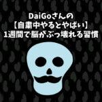 DaiGoさんの【自粛中やるとやばい】1週間で脳がぶっ壊れる習慣