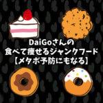 DaiGoさんの食べて痩せるジャンクフード【メタボ予防にもなる】