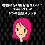 特徴のない顔が若々しい!?DaiGoさんの6つの美顔メソッド