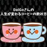 DaiGoさんの人生が変わるコーヒーの飲み方