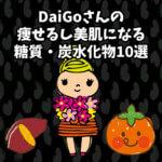 DaiGoさんの【痩せるし美肌になる糖質・炭水化物10選】