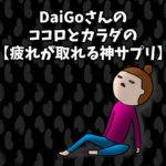 DaiGoさんのココロとカラダの【疲れが取れる神サプリ】