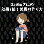 DaiGoさんの効果7倍の美脚の作り方